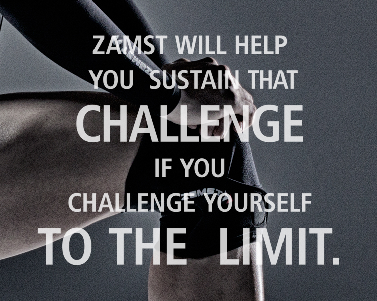 ZAMST WILL HELP YOU  SUSTAIN THAT CHALLENGE  IF YOU CHALLENGE  YOURSELF TO THE  LIMIT.